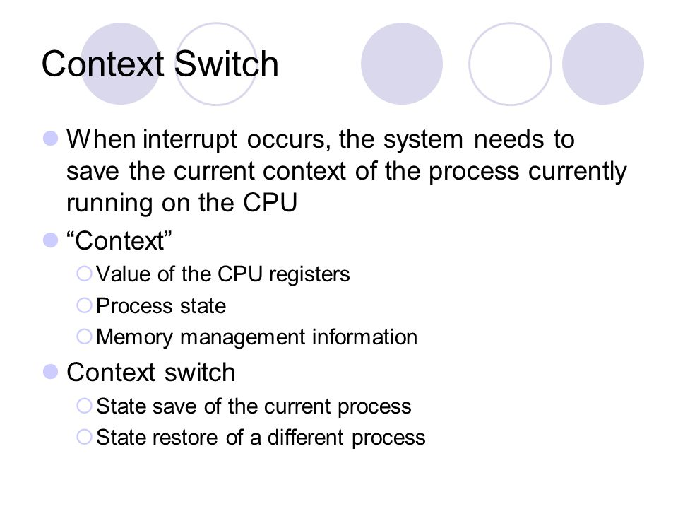 Context Switch When interrupt occurs, the system needs to save the current context of the process currently running on the CPU.