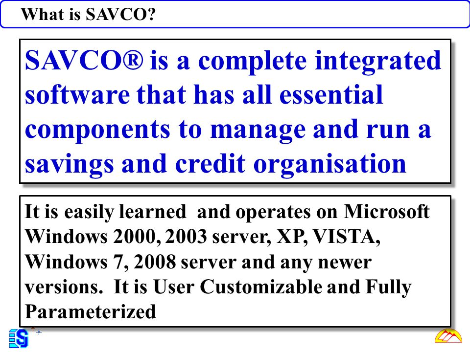 What is SAVCO SAVCO® is a complete integrated software that has all essential components to manage and run a savings and credit organisation.