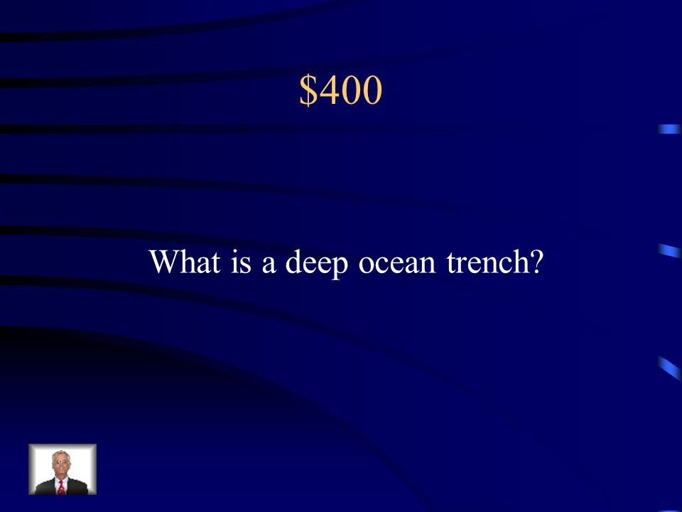 $400 What is a deep ocean trench