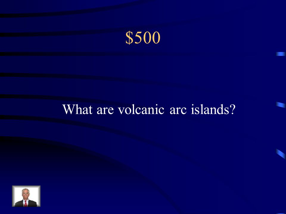 $500 What are volcanic arc islands
