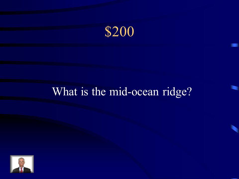 $200 What is the mid-ocean ridge