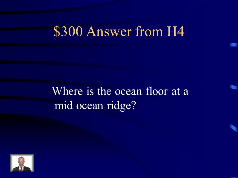 $300 Answer from H4 Where is the ocean floor at a mid ocean ridge