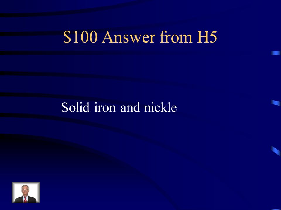 $100 Answer from H5 Solid iron and nickle