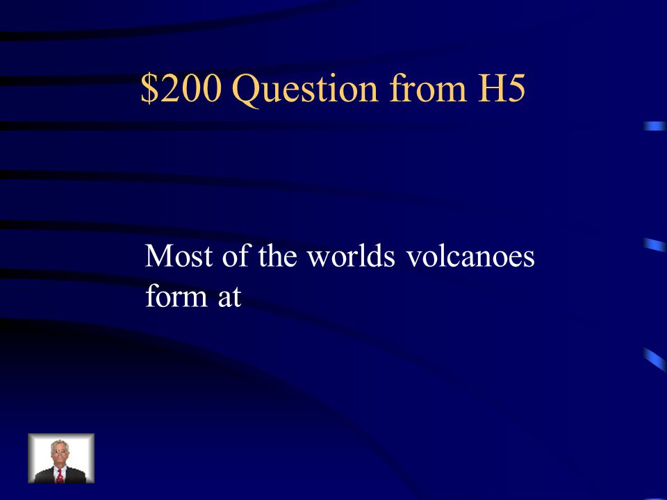 $200 Question from H5 Most of the worlds volcanoes form at