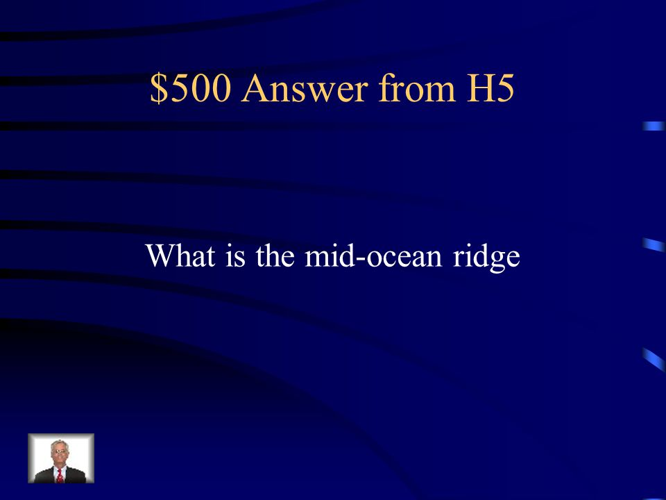 $500 Answer from H5 What is the mid-ocean ridge