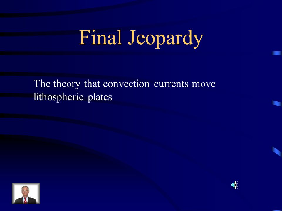 Final Jeopardy The theory that convection currents move