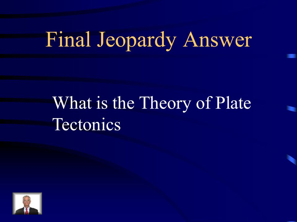 Final Jeopardy Answer What is the Theory of Plate Tectonics