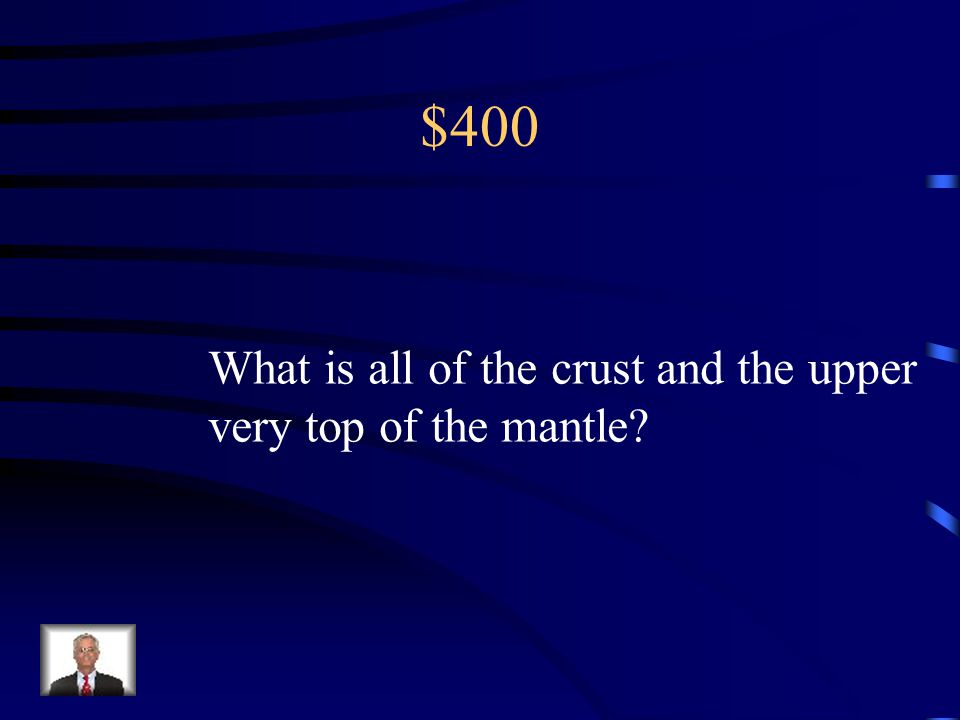 $400 What is all of the crust and the upper very top of the mantle