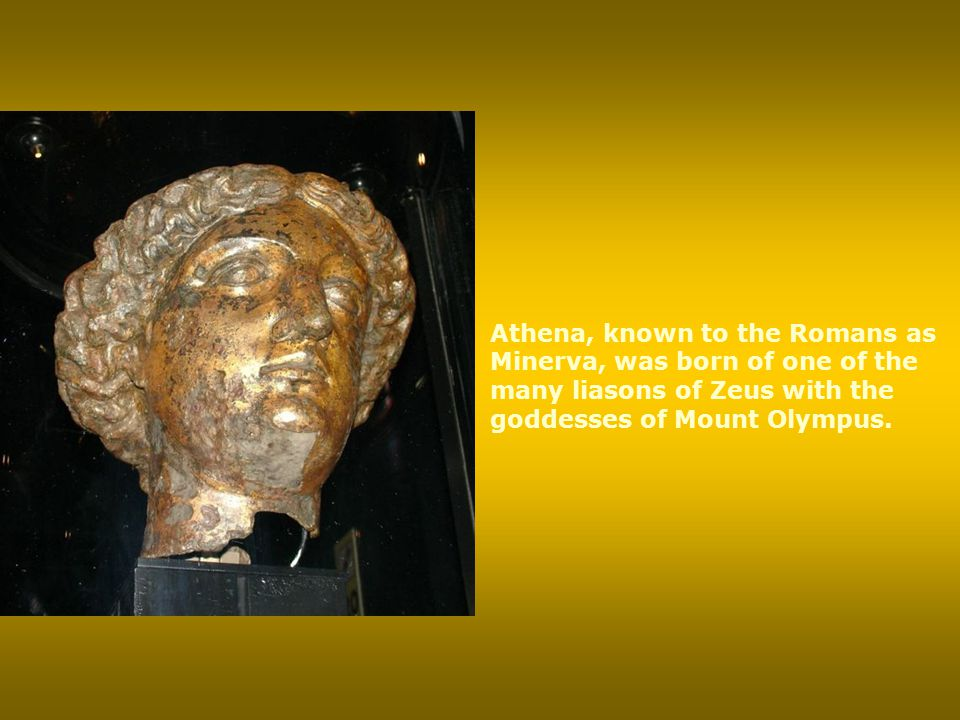 Athena, known to the Romans as Minerva, was born of one of the many liasons of Zeus with the goddesses of Mount Olympus.