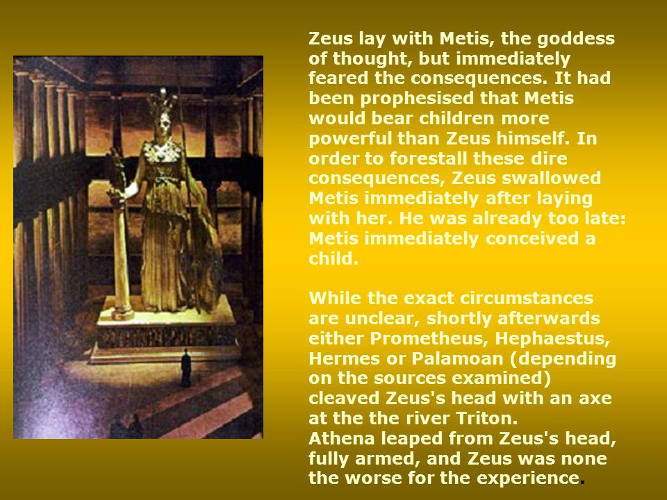 Zeus lay with Metis, the goddess of thought, but immediately feared the consequences. It had been prophesised that Metis would bear children more powerful than Zeus himself. In order to forestall these dire consequences, Zeus swallowed Metis immediately after laying with her. He was already too late: