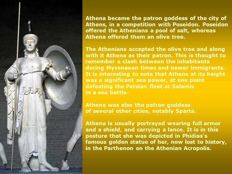 Athena became the patron goddess of the city of Athens, in a competition with Poseidon. Poseidon offered the Athenians a pool of salt, whereas Athena offered them an olive tree.