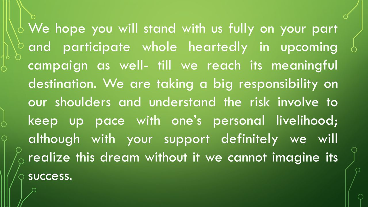 We hope you will stand with us fully on your part and participate whole heartedly in upcoming campaign as well- till we reach its meaningful destination.