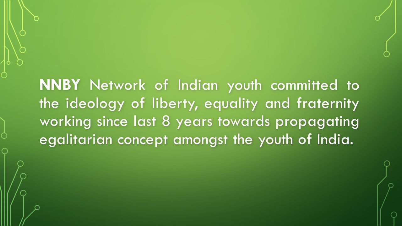 NNBY Network of Indian youth committed to the ideology of liberty, equality and fraternity working since last 8 years towards propagating egalitarian concept amongst the youth of India.