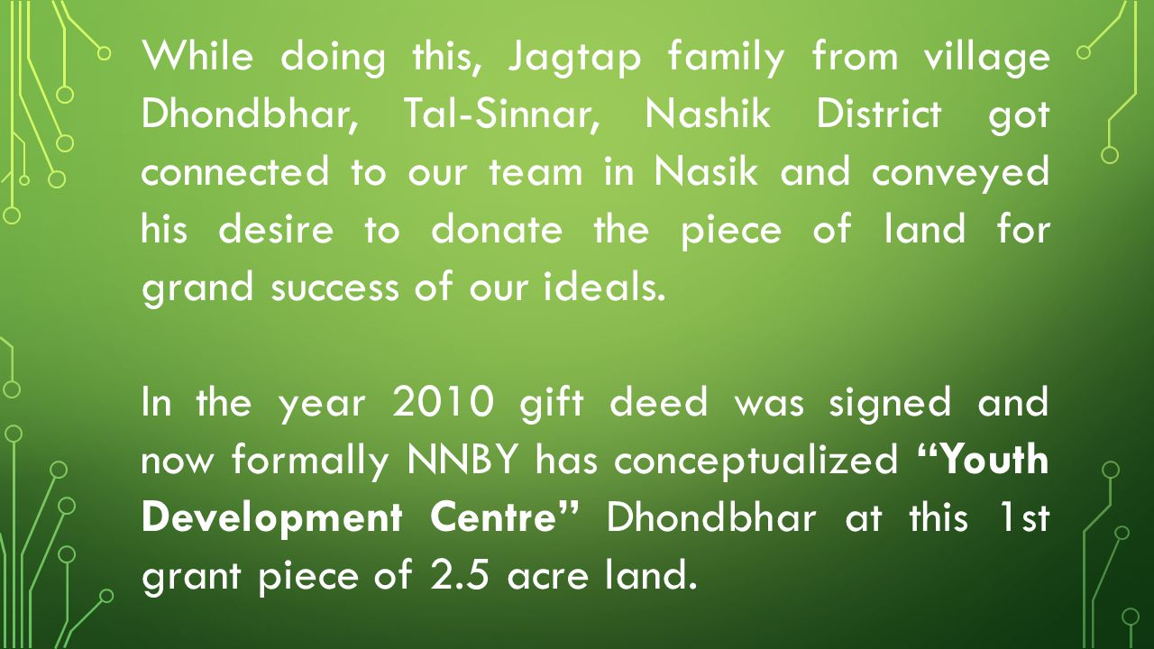 While doing this, Jagtap family from village Dhondbhar, Tal-Sinnar, Nashik District got connected to our team in Nasik and conveyed his desire to donate the piece of land for grand success of our ideals.