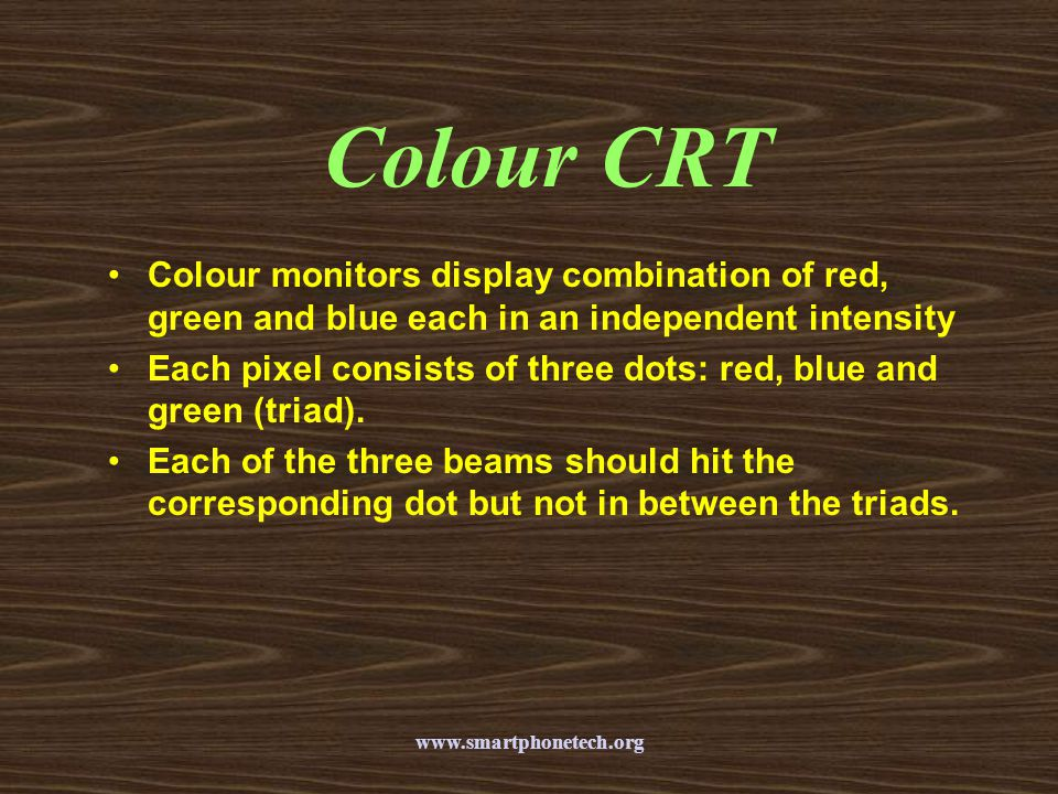 Colour CRT Colour monitors display combination of red, green and blue each in an independent intensity.
