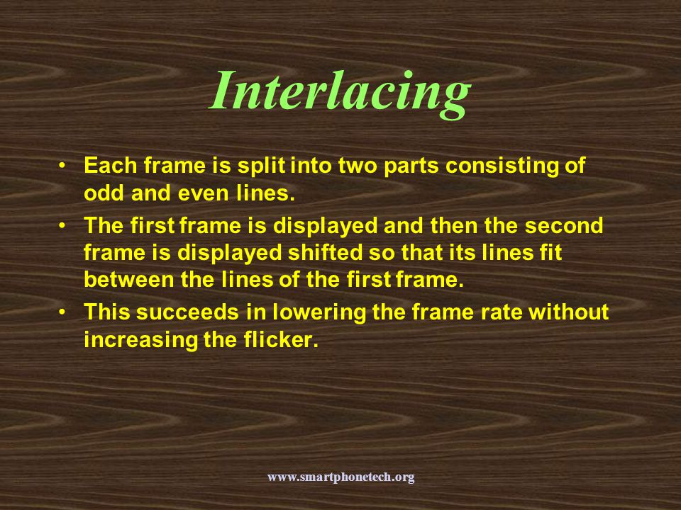Interlacing Each frame is split into two parts consisting of odd and even lines.