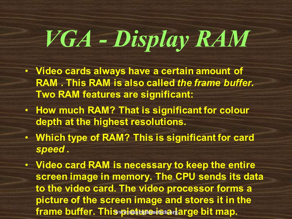 VGA - Display RAM Video cards always have a certain amount of RAM . This RAM is also called the frame buffer. Two RAM features are significant: