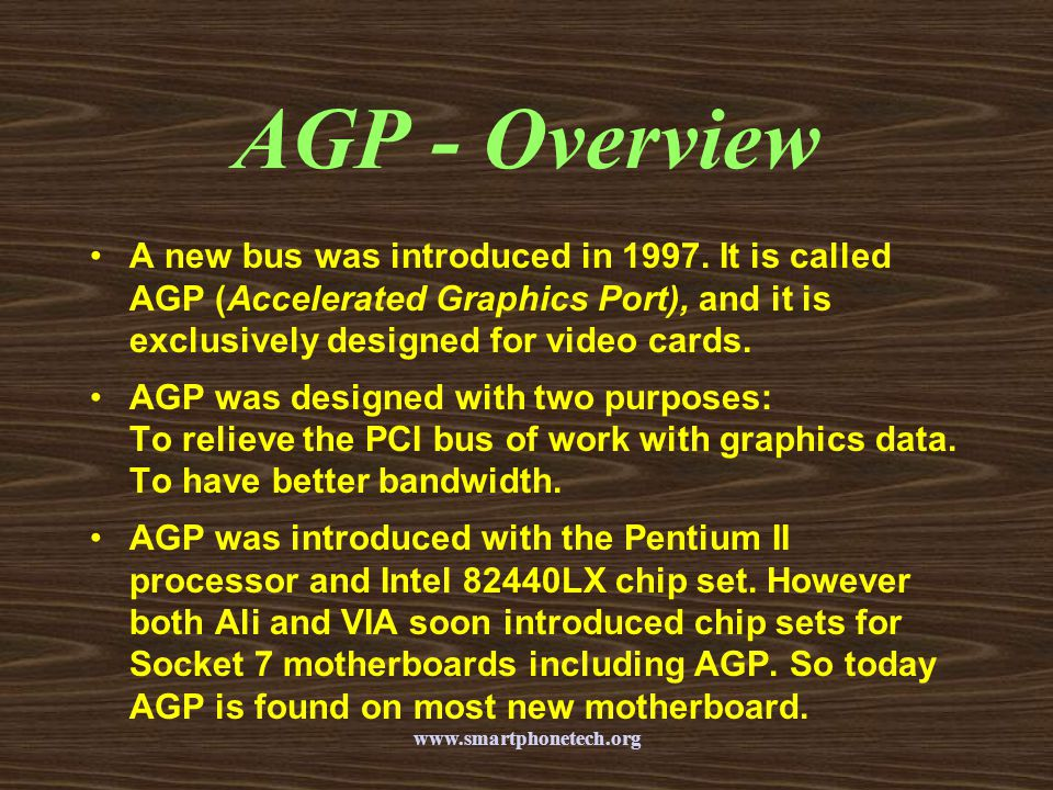 AGP - Overview A new bus was introduced in 1997. It is called AGP (Accelerated Graphics Port), and it is exclusively designed for video cards.