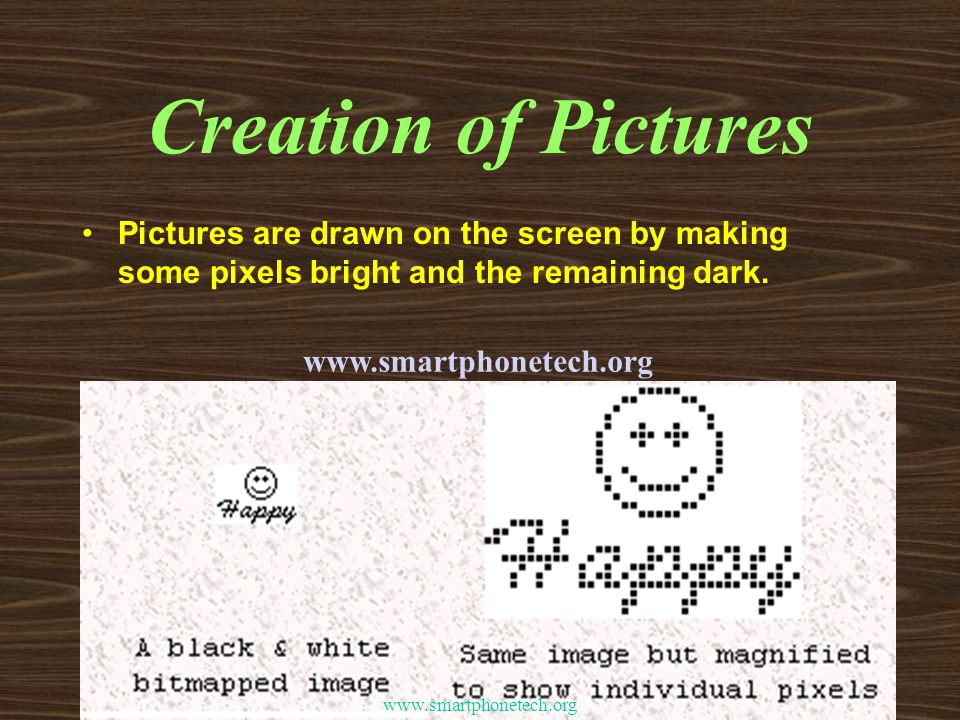Creation of Pictures Pictures are drawn on the screen by making some pixels bright and the remaining dark.