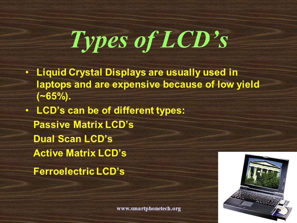 Types of LCD's Liquid Crystal Displays are usually used in laptops and are expensive because of low yield (~65%).