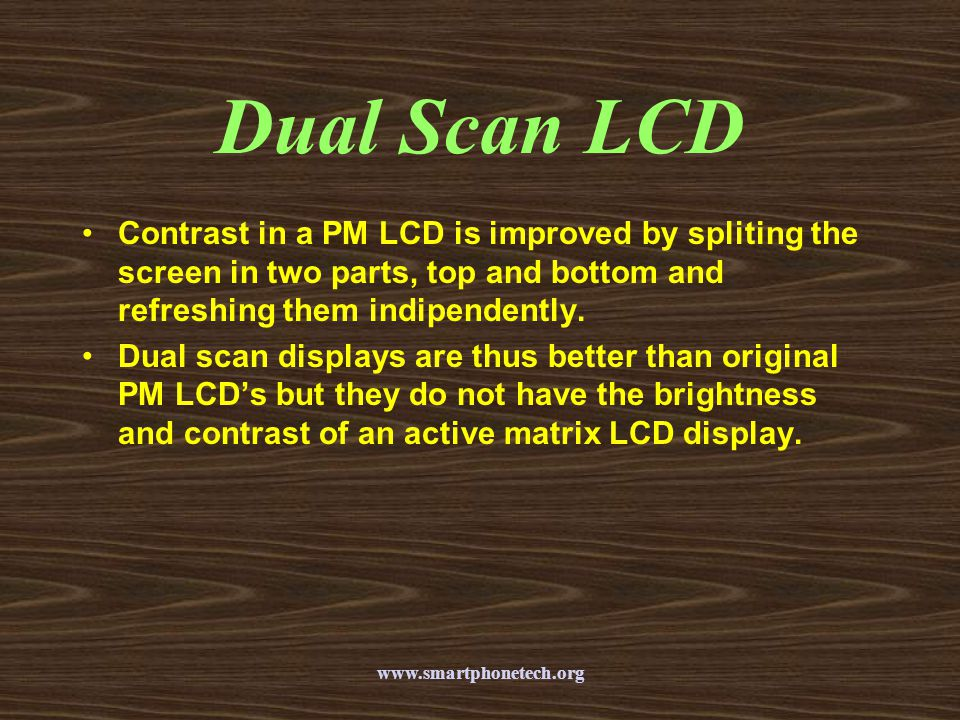 Dual Scan LCD Contrast in a PM LCD is improved by spliting the screen in two parts, top and bottom and refreshing them indipendently.