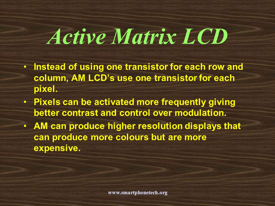 Active Matrix LCD Instead of using one transistor for each row and column, AM LCD's use one transistor for each pixel.