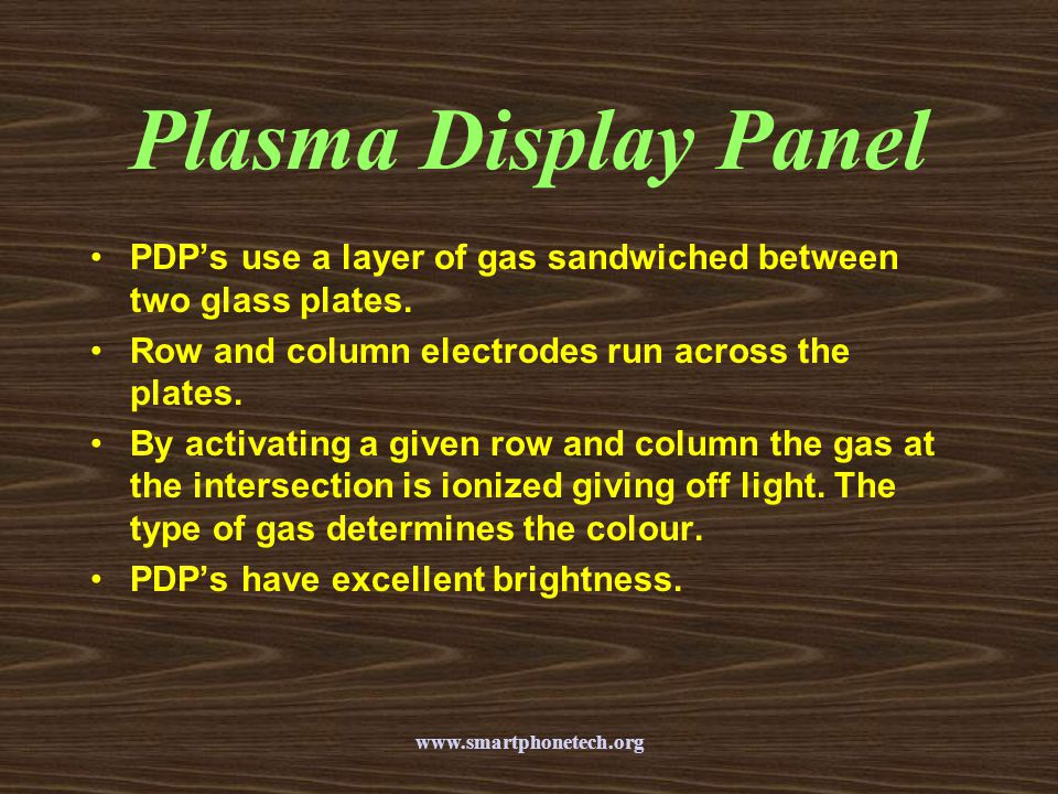 Plasma Display Panel PDP's use a layer of gas sandwiched between two glass plates. Row and column electrodes run across the plates.