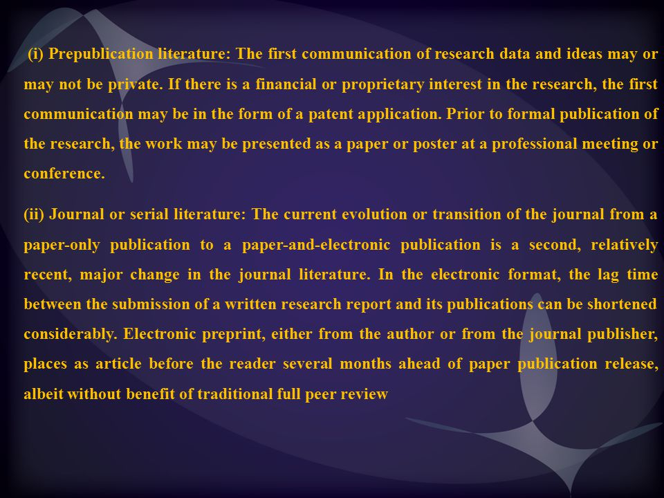 (i) Prepublication literature: The first communication of research data and ideas may or may not be private. If there is a financial or proprietary interest in the research, the first communication may be in the form of a patent application. Prior to formal publication of the research, the work may be presented as a paper or poster at a professional meeting or conference.