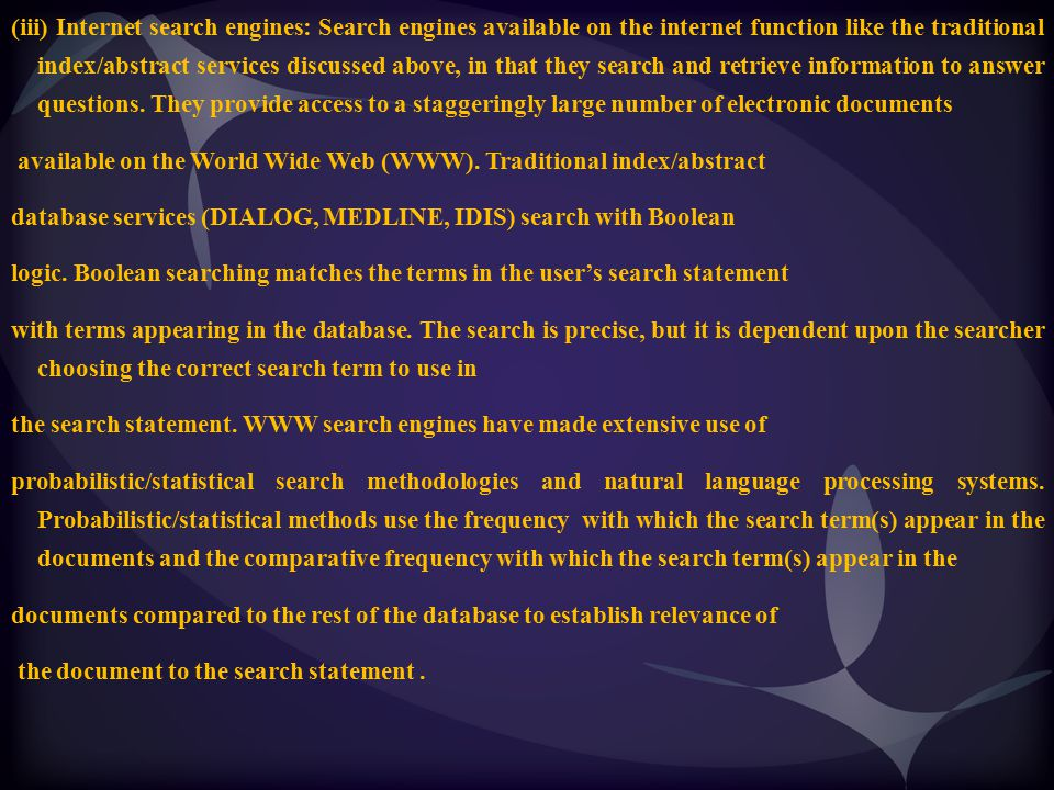 (iii) Internet search engines: Search engines available on the internet function like the traditional index/abstract services discussed above, in that they search and retrieve information to answer questions. They provide access to a staggeringly large number of electronic documents