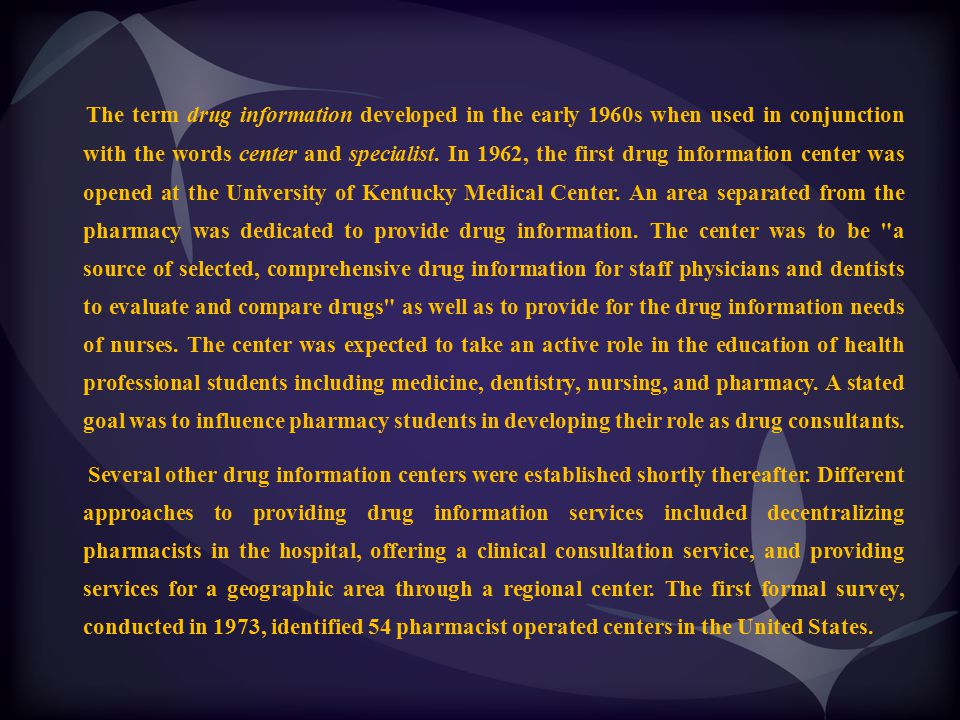 The term drug information developed in the early 1960s when used in conjunction with the words center and specialist. In 1962, the first drug information center was opened at the University of Kentucky Medical Center. An area separated from the pharmacy was dedicated to provide drug information. The center was to be a source of selected, comprehensive drug information for staff physicians and dentists to evaluate and compare drugs as well as to provide for the drug information needs of nurses. The center was expected to take an active role in the education of health professional students including medicine, dentistry, nursing, and pharmacy. A stated goal was to influence pharmacy students in developing their role as drug consultants.