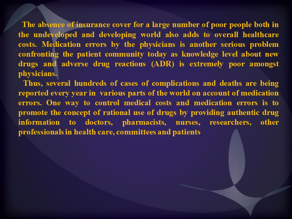 The absence of insurance cover for a large number of poor people both in the undeveloped and developing world also adds to overall healthcare costs. Medication errors by the physicians is another serious problem confronting the patient community today as knowledge level about new drugs and adverse drug reactions (ADR) is extremely poor amongst physicians.