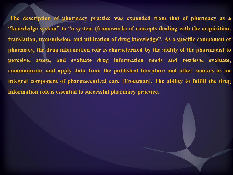 The description of pharmacy practice was expanded from that of pharmacy as a knowledge system to a system (framework) of concepts dealing with the acquisition, translation, transmission, and utilization of drug knowledge .