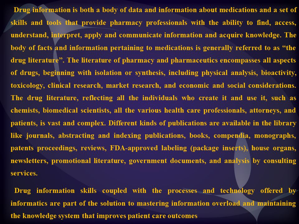 Drug information is both a body of data and information about medications and a set of skills and tools that provide pharmacy professionals with the ability to find, access, understand, interpret, apply and communicate information and acquire knowledge. The body of facts and information pertaining to medications is generally referred to as the drug literature . The literature of pharmacy and pharmaceutics encompasses all aspects of drugs, beginning with isolation or synthesis, including physical analysis, bioactivity, toxicology, clinical research, market research, and economic and social considerations. The drug literature, reflecting all the individuals who create it and use it, such as chemists, biomedical scientists, all the various health care professionals, attorneys, and patients, is vast and complex. Different kinds of publications are available in the library like journals, abstracting and indexing publications, books, compendia, monographs, patents proceedings, reviews, FDA-approved labeling (package inserts), house organs, newsletters, promotional literature, government documents, and analysis by consulting services.