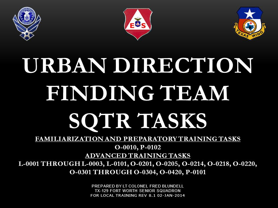 Urban Direction Finding Team SQTR Tasks Familiarization and Preparatory Training Tasks O-0010, P-0102 Advanced Training Tasks L-0001 Through L-0003, L-0101, O-0201, O-0205, O-0214, O-0218, O-0220, O-0301 Through O-0304, O-0420, P-0101 Prepared by Lt Colonel Fred Blundell TX-129 Fort Worth Senior Squadron For Local Training Rev 8.1 02-Jan-2014