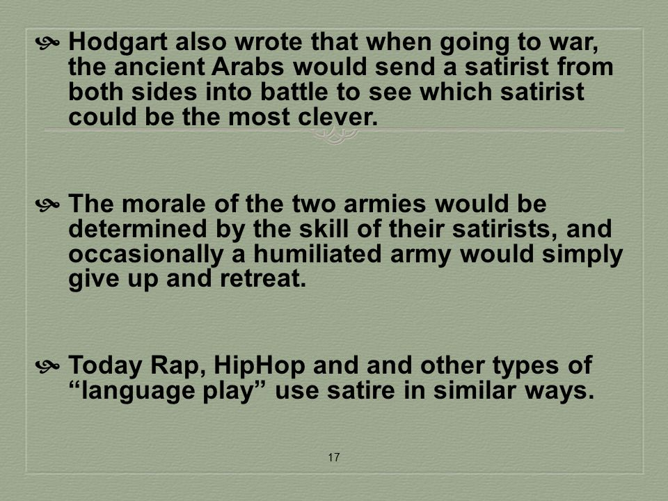 Hodgart also wrote that when going to war, the ancient Arabs would send a satirist from both sides into battle to see which satirist could be the most clever.