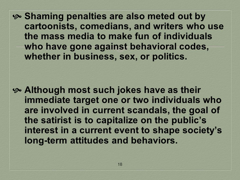 Shaming penalties are also meted out by cartoonists, comedians, and writers who use the mass media to make fun of individuals who have gone against behavioral codes, whether in business, sex, or politics.