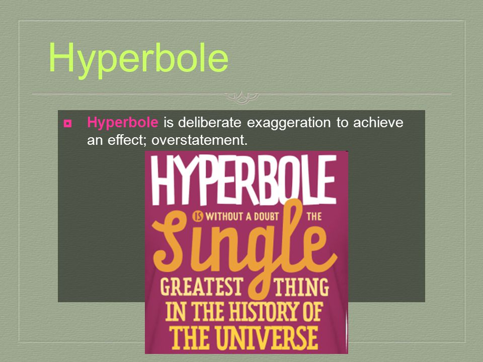 Hyperbole Hyperbole is deliberate exaggeration to achieve an effect; overstatement.