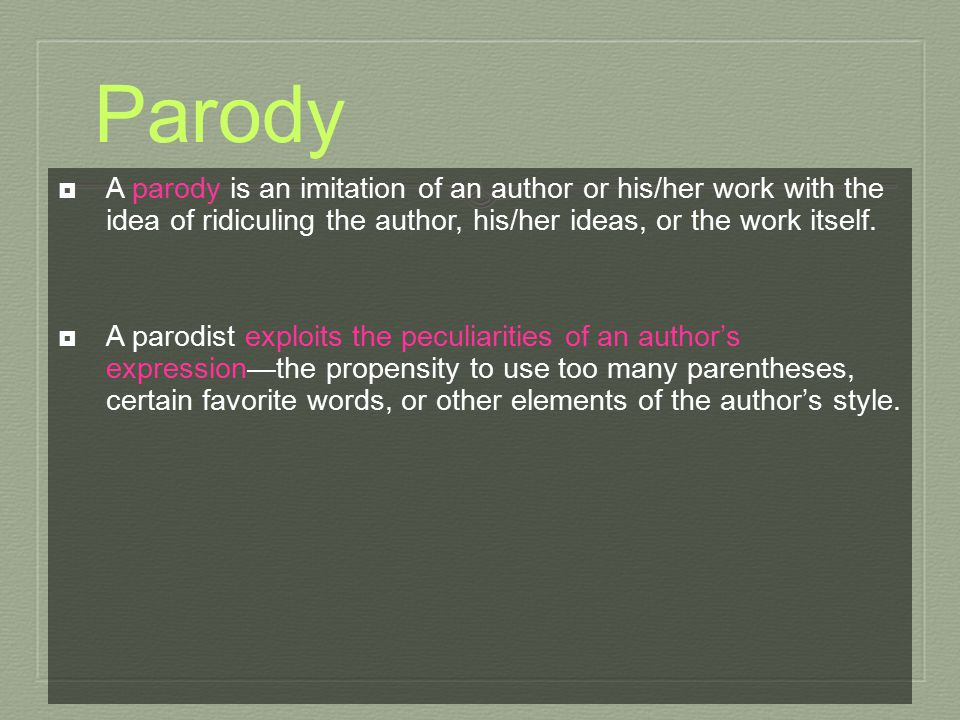 Parody A parody is an imitation of an author or his/her work with the idea of ridiculing the author, his/her ideas, or the work itself.