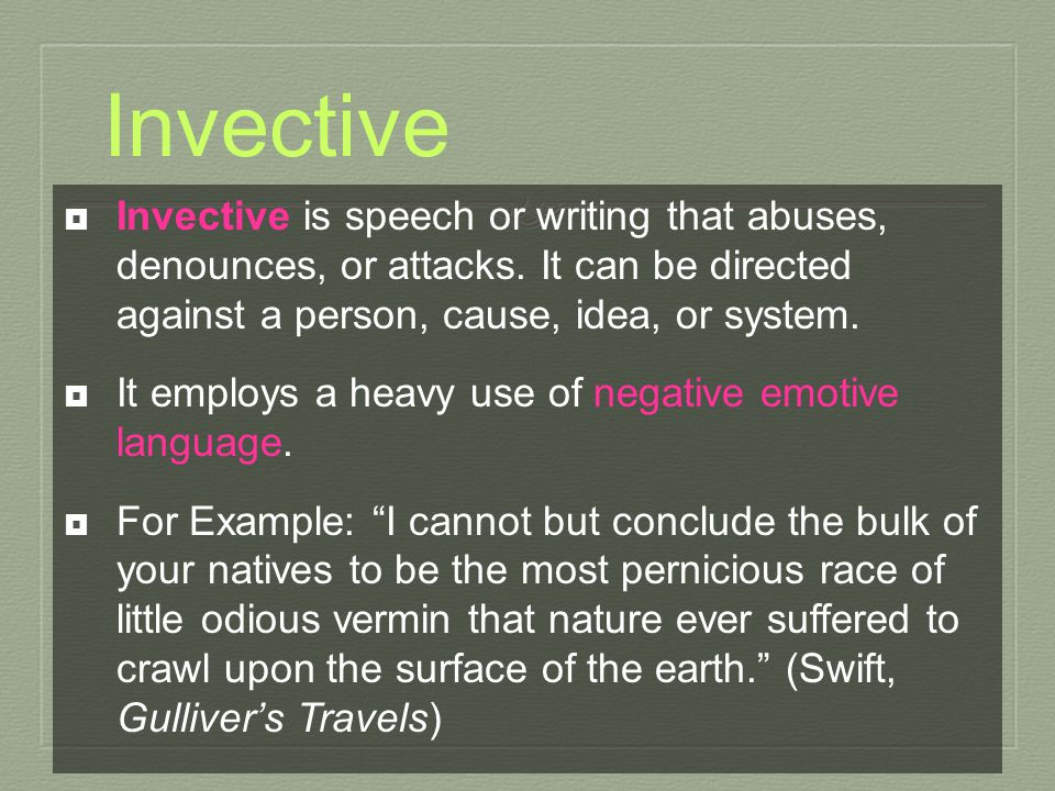 Invective Invective is speech or writing that abuses, denounces, or attacks. It can be directed against a person, cause, idea, or system.