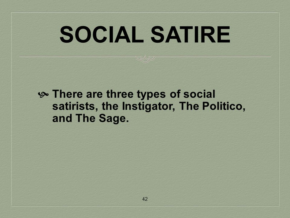 SOCIAL SATIRE There are three types of social satirists, the Instigator, The Politico, and The Sage.