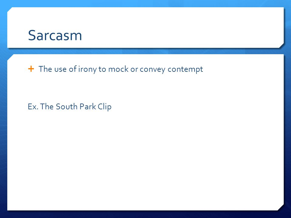 Sarcasm The use of irony to mock or convey contempt
