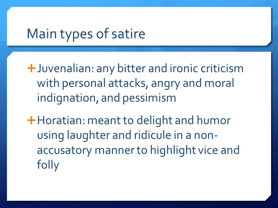 Main types of satire Juvenalian: any bitter and ironic criticism with personal attacks, angry and moral indignation, and pessimism.