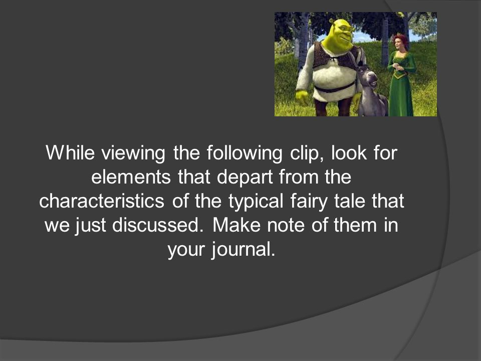 While viewing the following clip, look for elements that depart from the characteristics of the typical fairy tale that we just discussed. Make note of them in your journal.
