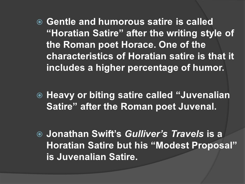 Gentle and humorous satire is called Horatian Satire after the writing style of the Roman poet Horace. One of the characteristics of Horatian satire is that it includes a higher percentage of humor.