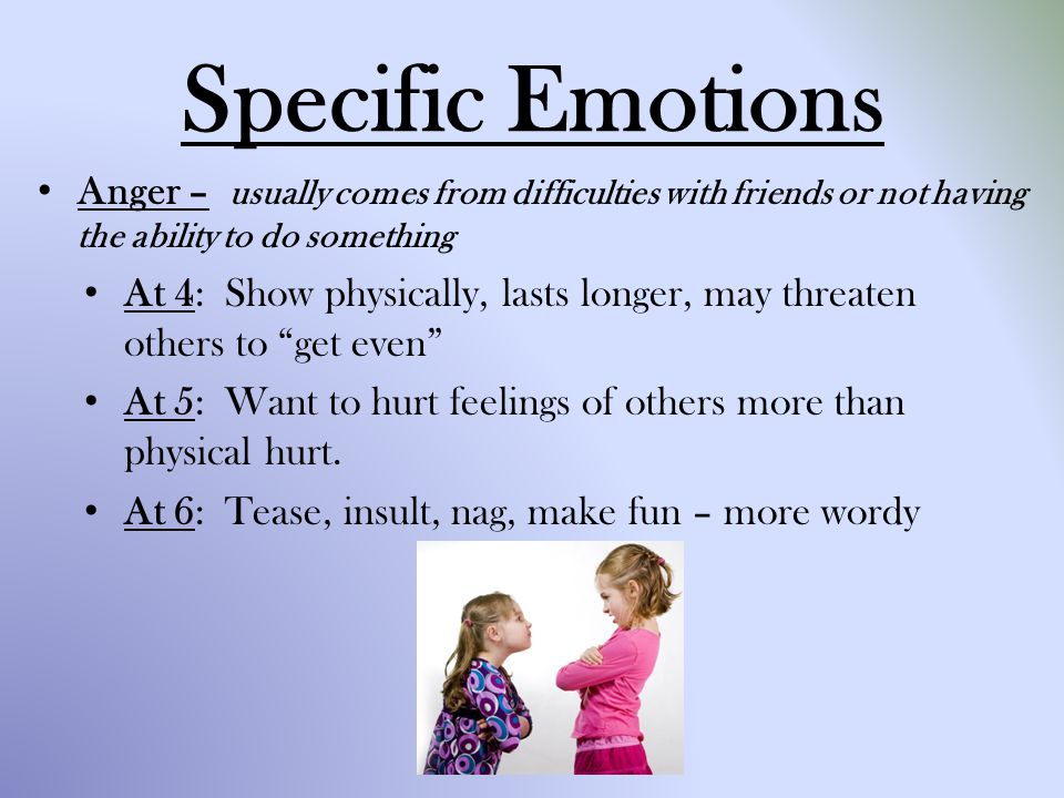 Specific Emotions Anger – usually comes from difficulties with friends or not having the ability to do something.