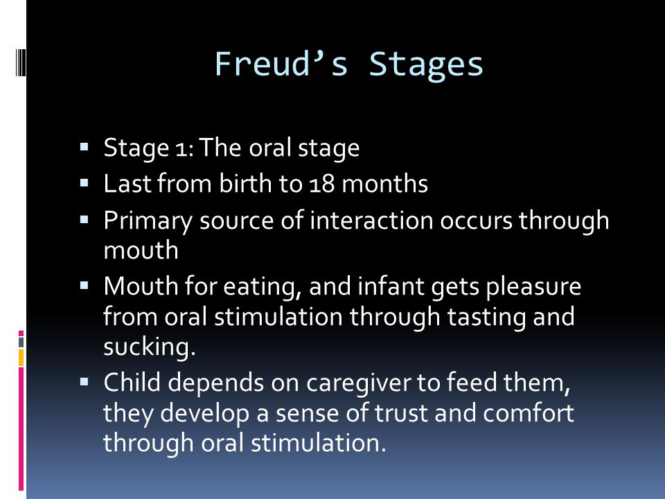 Freud's Stages Stage 1: The oral stage Last from birth to 18 months