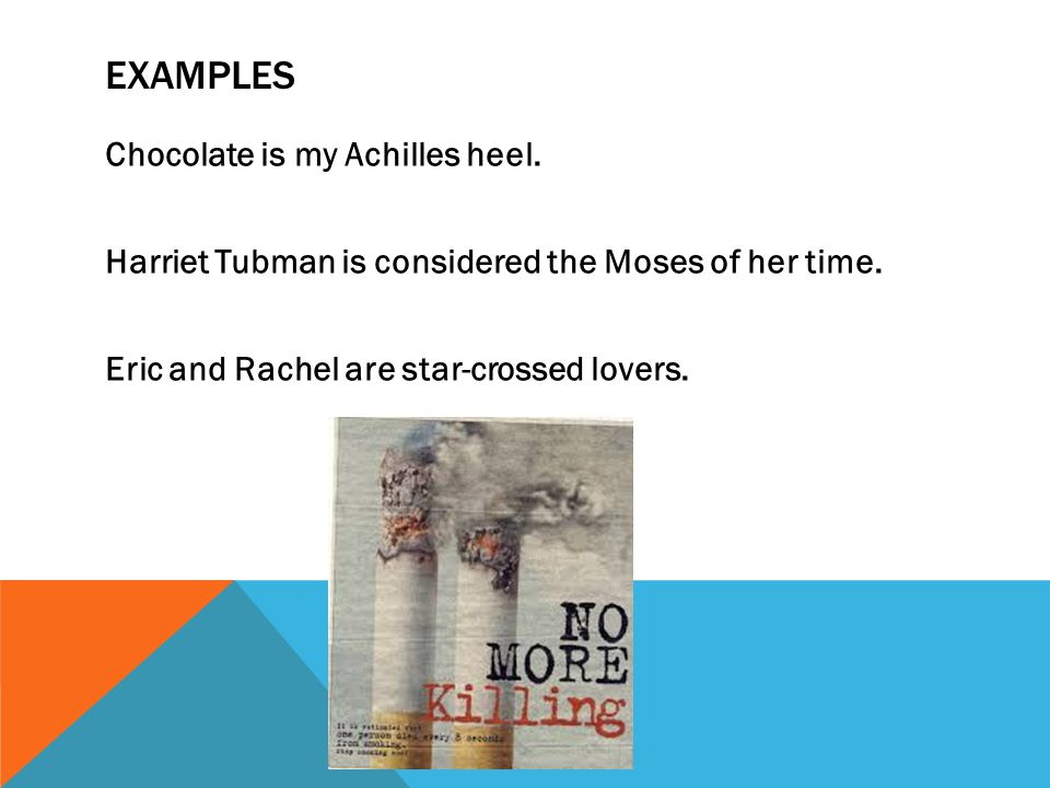 Examples Chocolate is my Achilles heel. Harriet Tubman is considered the Moses of her time.
