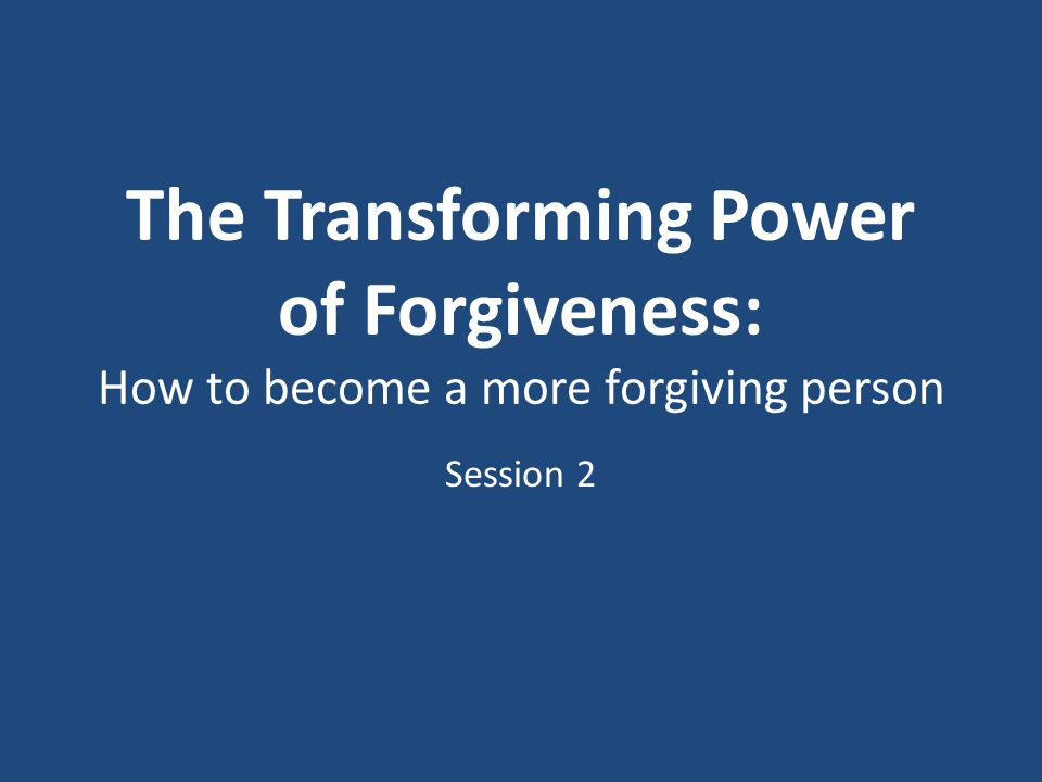 The Transforming Power of Forgiveness: How to become a more forgiving person