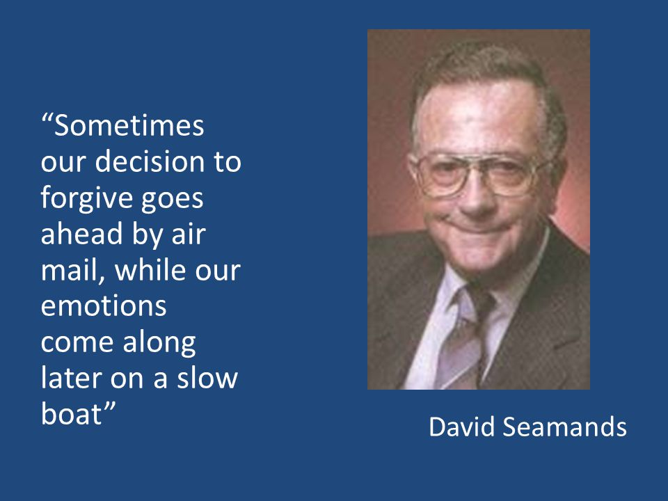 David Seamands Sometimes our decision to forgive goes ahead by air mail, while our emotions come along later on a slow boat