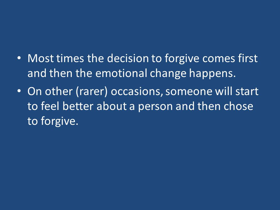 Most times the decision to forgive comes first and then the emotional change happens.